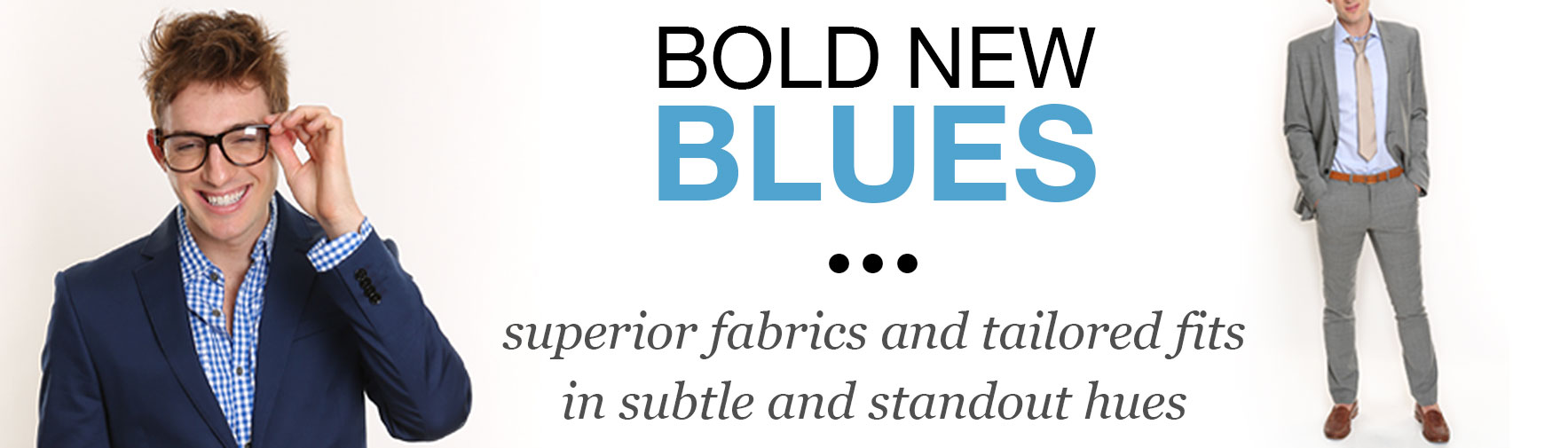 Bold New Blues - superior fabrics and tailored fits in subtle and standout hues